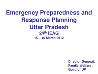Emergency Preparedness and Response Planning Uttar Pradesh 24 th  IEAG 15 – 16 March 2012
