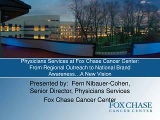 Presented by:  Fern Nibauer-Cohen, Senior Director, Physicians Services Fox Chase Cancer Center