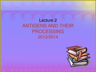 Lecture 2 ANTIGENS AND THEIR PROCESSING 2013/2014