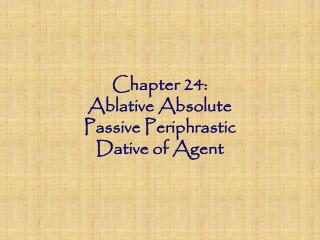 Chapter 24: Ablative Absolute Passive Periphrastic Dative of Agent