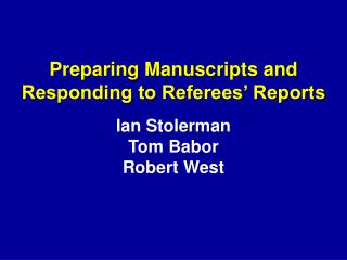 Preparing Manuscripts and  Responding to Referees' Reports Ian Stolerman Tom Babor Robert West
