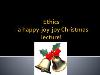Ethics  - a happy-joy-joy Christmas lecture!