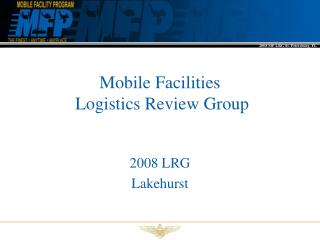 Mobile Facilities  Logistics Review Group