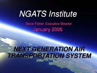 NGATS Institute Steve Fisher, Executive Director January 2006