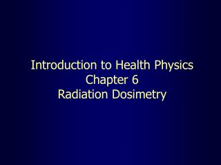 Introduction to Health Physics Chapter 6 Radiation Dosimetry