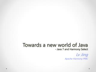 Towards a new world of Java - Java 7 and Harmony Select