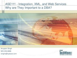 ASE111 - Integration, XML, and Web Services Why are They Important to a DBA?