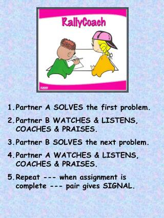 Partner A SOLVES the first problem. Partner B WATCHES & LISTENS, COACHES & PRAISES.