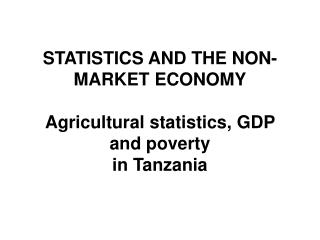 STATISTICS AND THE NON-MARKET ECONOMY Agricultural statistics, GDP and poverty in Tanzania