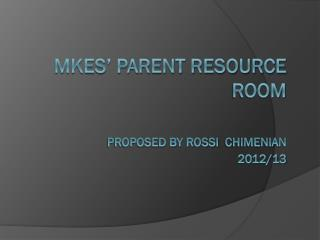 MKES' Parent Resource  Room Proposed by Rossi   chimenian 2012/13