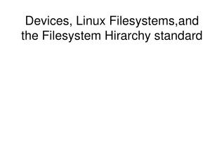 Devices, Linux Filesystems,and the Filesystem Hirarchy standard
