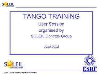 TANGO TRAINING User Session organised by  SOLEIL Controls Group  April 2003