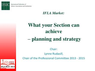 IFLA Market:  What  your Section can  achieve – planning and  strategy Chair:  Lynne Rudasill,