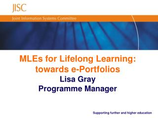 MLEs for Lifelong Learning: towards e-Portfolios Lisa Gray Programme Manager