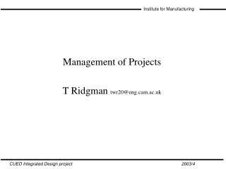 Management of Projects T Ridgman twr20@engm.ac.uk