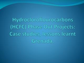 Hydrocloroflourocarbons  (HCFC) Phase Out Projects: Case studies, lessons learnt Grenada.