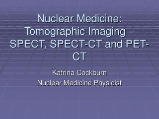 Nuclear Medicine:  Tomographic Imaging – SPECT, SPECT-CT and PET-CT