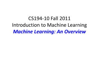 CS194-10 Fall 2011 Introduction to Machine Learning Machine Learning: An Overview
