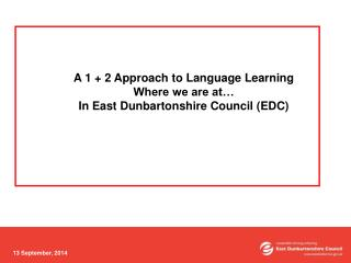 A 1 + 2 Approach to Language Learning Where we are at… In East Dunbartonshire Council (EDC)