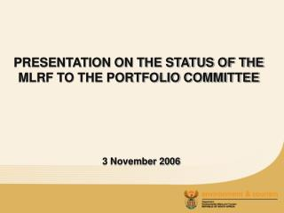 PRESENTATION ON THE STATUS OF THE MLRF TO THE PORTFOLIO COMMITTEE