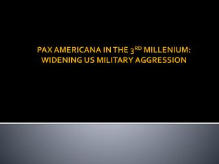 PAX AMERICANA IN THE 3 RD  MILLENIUM: WIDENING US MILITARY AGGRESSION