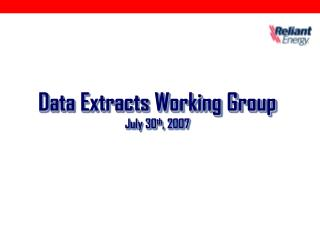 Data Extracts Working Group July 30 th , 2007
