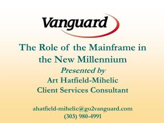 The Role of the Mainframe in the New Millennium Presented by Art Hatfield-Mihelic Client Services Consultant ahatfield-m