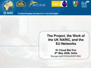 The Project, the Work of the UK NARIC, and the EU Networks Dr Cloud Bai-Yun 8 th  May 2006, Sofia
