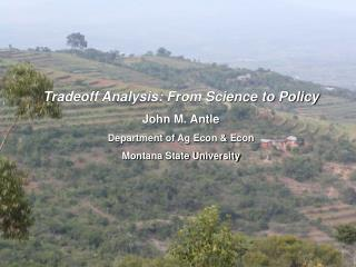 Tradeoff Analysis: From Science to Policy John M. Antle Department of Ag Econ & Econ