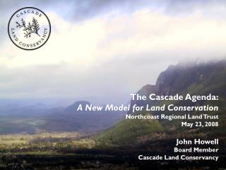 The Cascade Agenda: A New Model for Land Conservation Northcoast Regional Land Trust May 23, 2008