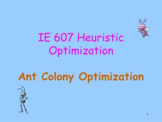 IE 607 Heuristic Optimization Ant Colony Optimization
