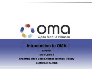 Introduction to OMA iMobicon Mark Cataldo Chairman, Open Mobile Alliance Technical Plenary