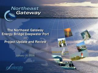 The Northeast Gateway Energy Bridge Deepwater Port --- Project Update and Review January 20, 2006