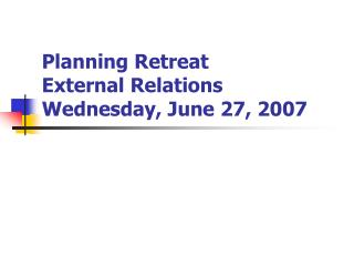 Planning Retreat External Relations Wednesday, June 27, 2007