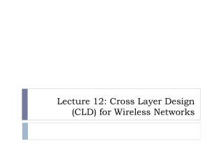 Lecture 12: Cross  Layer Design (CLD) for Wireless Networks
