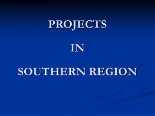 PROJECTS  IN  SOUTHERN REGION