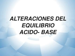 ALTERACIONES DEL  EQUILIBRIO  ACIDO- BASE