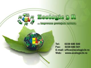 Tel: 0239 680 500 Fax: 0239 680 501  E-mail: office@ecologic3r.ro Web:  ecologic3r.ro