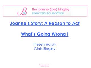 Joanne's Story: A Reason to Act What's Going Wrong !  Presented by  Chris Bingley
