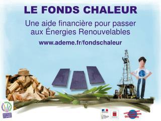 LE FONDS CHALEUR Une aide financière pour passer      aux Énergies Renouvelables ademe.fr/fondschaleur