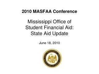 2010 MASFAA Conference  Mississippi Office of  Student Financial Aid: State Aid Update  June 18, 2010