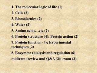 1. The molecular logic of life (1) 2. Cells (2) 3. Biomolecules (2) 4. Water (2)