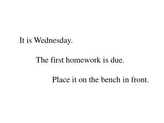 It is Wednesday. 	The first homework is due. 		Place it on the bench in front.