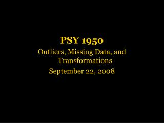 PSY 1950 Outliers, Missing Data, and Transformations September 22, 2008