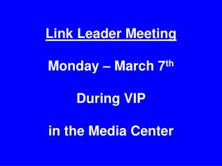 Link Leader Meeting Monday – March 7 th During VIP  in the Media Center