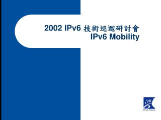 2002 IPv6  技術巡迴研討會 IPv6 Mobility