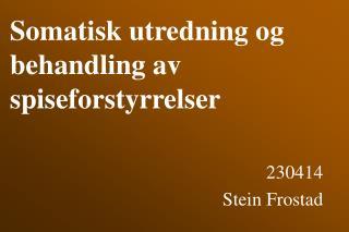 Somatisk utredning og  behandling av spiseforstyrrelser  230414 Stein Frostad