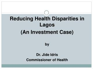 Reducing Health Disparities in Lagos  (An Investment Case) by Dr. Jide Idris