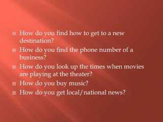 How do you find how to get to a new destination? How do you find the phone number of a business?