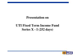 Presentation on UTI Fixed Term Income Fund  Series X - I (252 days)